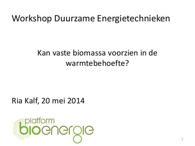Workshop Duurzame Energietechnieken 1 Kan vaste biomassa voorzien in de warmtebehoefte? Ria Kalf, 20 mei 2014