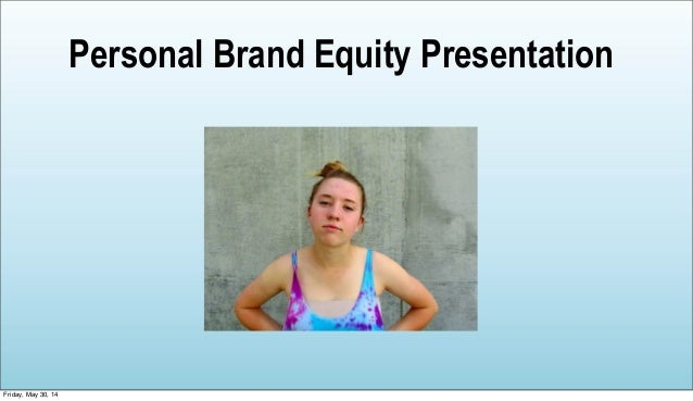 Personal Brand Equity Presentation Friday, May 30, 14
