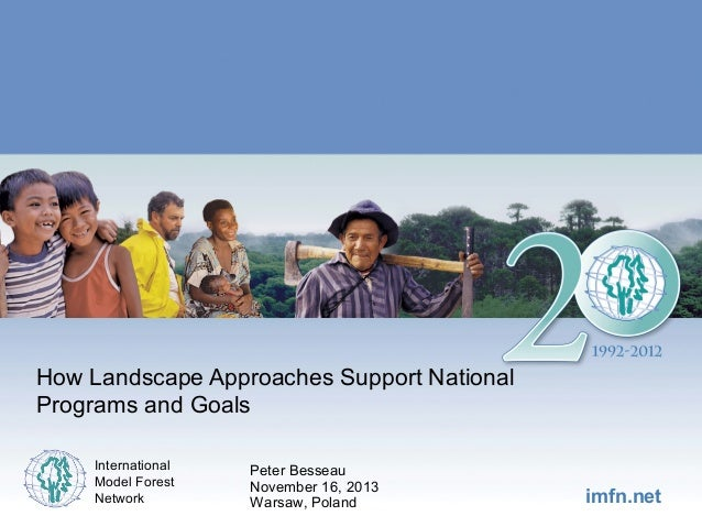 How Landscape Approaches Support National Programs and Goals International Model Forest Network  Peter Besseau November 16...