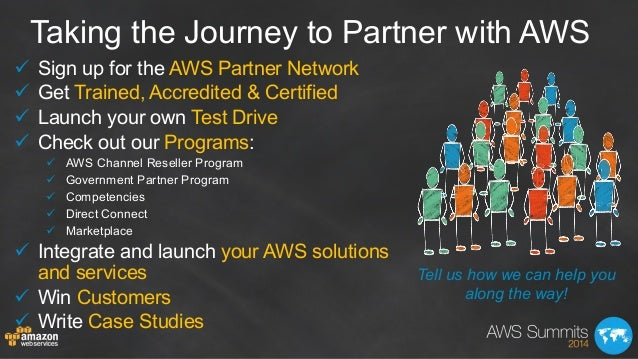Taking the Journey to Partner with AWS ü Sign up for the AWS Partner Network ü Get Trained, Accredited & Certified ü...