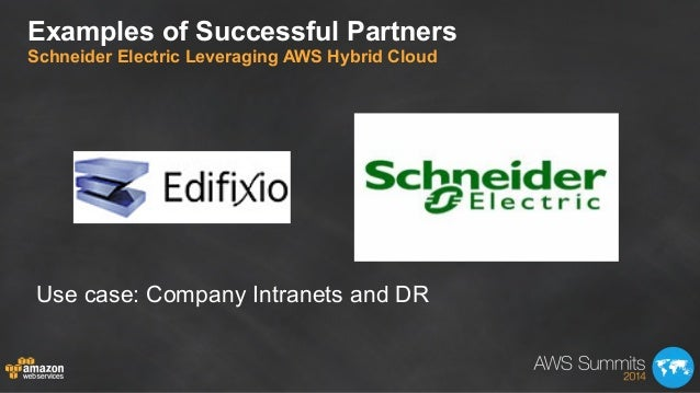 Examples of Successful Partners Schneider Electric Leveraging AWS Hybrid Cloud Use case: Company Intranets and DR