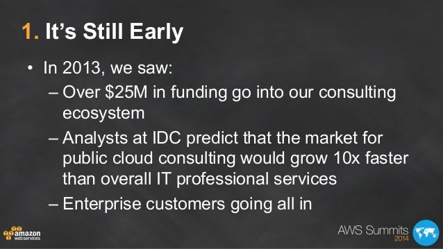 1. It's Still Early • In 2013, we saw: –Over $25M in funding go into our consulting ecosystem –Analysts at IDC predict ...