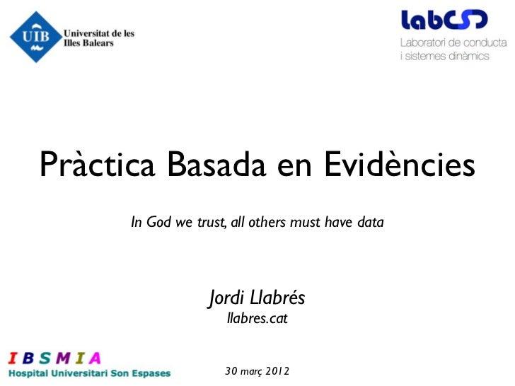 Pràctica Basada en Evidències      In God we trust, all others must have data                  Jordi Llabrés              ...