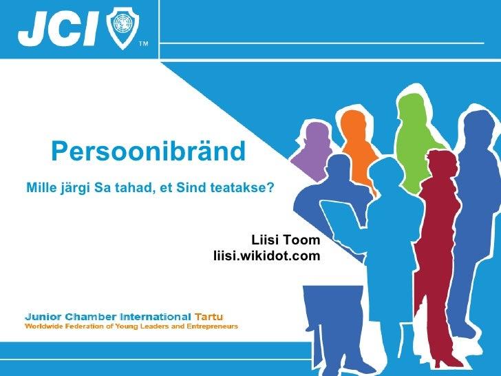 Persoonibränd    Mille järgi Sa tahad, et Sind teatakse?   Liisi Toom http://persoonibrand.ee