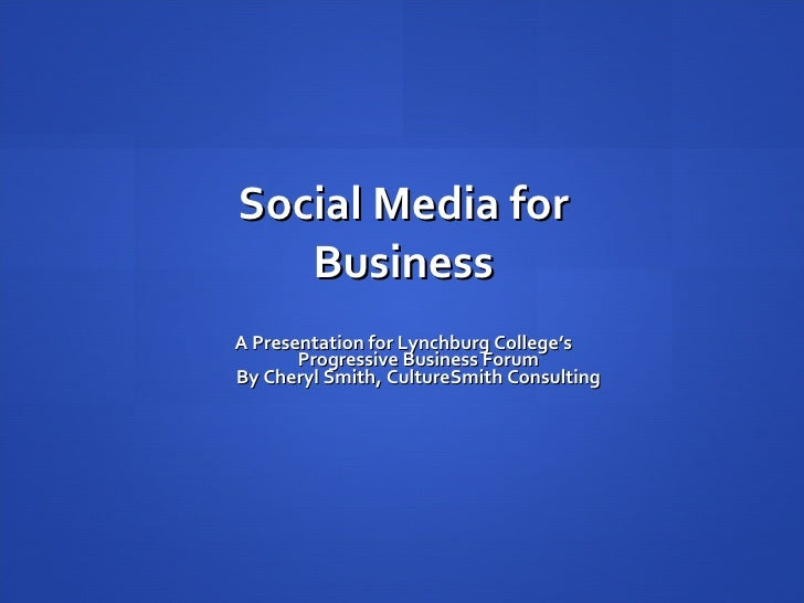 Social Media for Business A Presentation for Lynchburg College's Progressive Business Forum By Cheryl Smith, CultureSmith ...