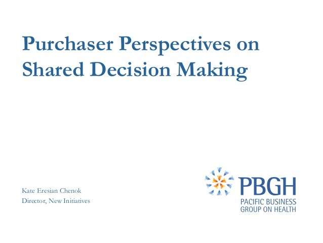 Purchaser Perspectives onShared Decision MakingKate Eresian ChenokDirector, New Initiatives