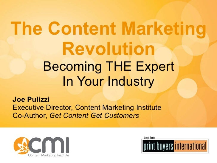 The Content Marketing Revolution Becoming THE Expert In Your Industry Joe Pulizzi Executive Director, Content Marketing In...