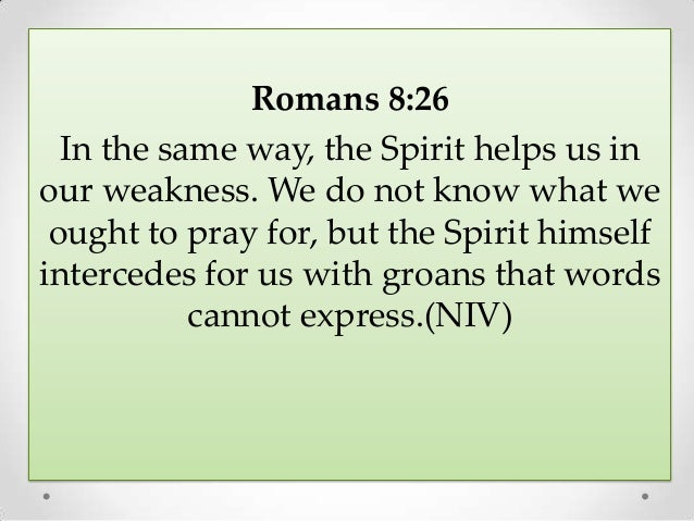 Romans 8:26 In the same way, the Spirit helps us in our weakness. We do not know what we ought to pray for, but the Spirit...