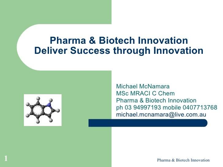 Pharma & Biotech Innovation Deliver Success through Innovation Michael McNamara MSc MRACI C Chem Pharma & Biotech Innovati...