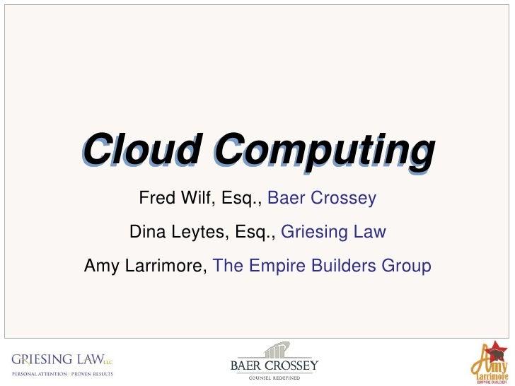 Cloud Computing      Fred Wilf, Esq., Baer Crossey     Dina Leytes, Esq., Griesing LawAmy Larrimore, The Empire Builders G...