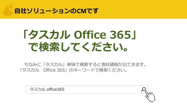 自社ソリューションのCMです ちなみに「タスカル」単味で検索すると食材通販が出てきます。 「タスカル Office 365」のキーワードで検索ください。 「タスカル Office 365」 で検索してください。