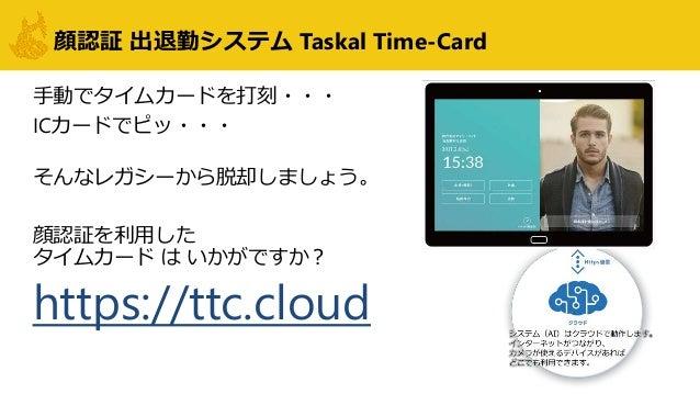顔認証 出退勤システム Taskal Time-Card 手動でタイムカードを打刻・・・ ICカードでピッ・・・ そんなレガシーから脱却しましょう。 顔認証を利用した タイムカード は いかがですか? https://ttc.cloud