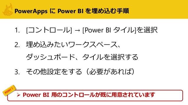 PowerApps に Power BI を埋め込む手順 1. [コントロール] → [Power BI タイル]を選択 2. 埋め込みたいワークスペース、 ダッシュボード、タイルを選択する 3. その他設定をする(必要があれば)  Powe...