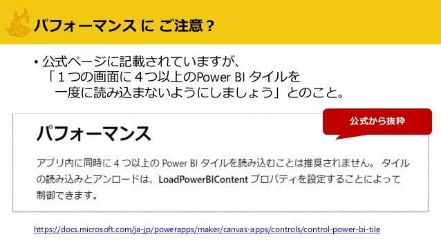 パフォーマンス に ご注意? • 公式ページに記載されていますが、 「1つの画面に4つ以上のPower BI タイルを 一度に読み込まないようにしましょう」とのこと。 公式から抜粋 https://docs.microsoft.com/ja-j...