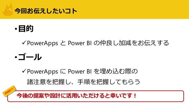 今回お伝えしたいコト •目的 PowerApps と Power BI の仲良し加減をお伝えする •ゴール PowerApps に Power BI を埋め込む際の 諸注意を把握し、手順を把握してもらう 今後の提案や設計に活用いただけると幸...