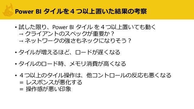 Power BI タイルを4つ以上置いた結果の考察 • 試した限り、Power BI タイル を4つ以上置いても動く → クライアントのスペックが重要か? → ネットワークの強さもネックになりそう? • タイルが増えるほど、ロードが遅くなる •...