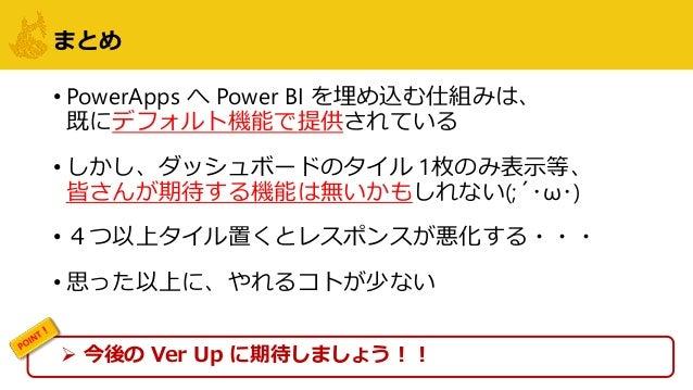 まとめ • PowerApps へ Power BI を埋め込む仕組みは、 既にデフォルト機能で提供されている • しかし、ダッシュボードのタイル 1枚のみ表示等、 皆さんが期待する機能は無いかもしれない(;´・ω・) • 4つ以上タイル置くと...