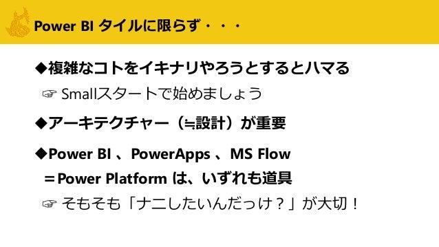 Power BI タイルに限らず・・・ 複雑なコトをイキナリやろうとするとハマる ☞ Smallスタートで始めましょう アーキテクチャー(≒設計)が重要 Power BI 、PowerApps 、MS Flow =Power Platfo...