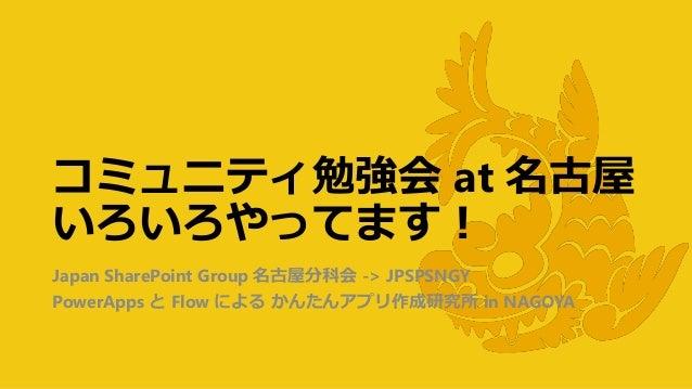 コミュニティ勉強会 at 名古屋 いろいろやってます! Japan SharePoint Group 名古屋分科会 -> JPSPSNGY PowerApps と Flow による かんたんアプリ作成研究所 in NAGOYA
