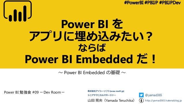 Power BI を アプリに埋め込みたい? ならば Power BI Embedded だ! ~ Power BI Embedded の基礎 ~ #PowerBI #PBIJP #PBIJPDev 山田 晃央(Yamada Teruchika...