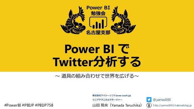 Power BI で Twitter分析する ~ 道具の組み合わせで世界を広げる~ 名古屋支部 Power BI 勉強会 #PowerBI #PBIJP #PBIJP758 山田 晃央(Yamada Teruchika) 株式会社アイシーソフト...
