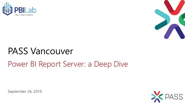 Power BI Report Server: a Deep Dive PASS Vancouver September 26, 2019