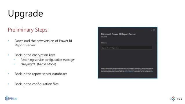 Upgrade Preliminary Steps • Download the new version of Power BI Report Server • Backup the encryption keys • Reporting se...