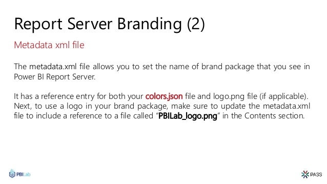 Report Server Branding (2) The metadata.xml file allows you to set the name of brand package that you see in Power BI Repo...