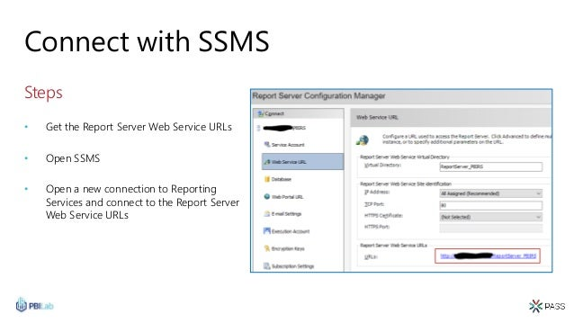 Connect with SSMS Steps • Get the Report Server Web Service URLs • Open SSMS • Open a new connection to Reporting Services...