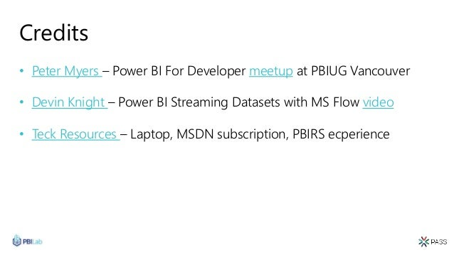 Credits • Peter Myers – Power BI For Developer meetup at PBIUG Vancouver • Devin Knight – Power BI Streaming Datasets with...