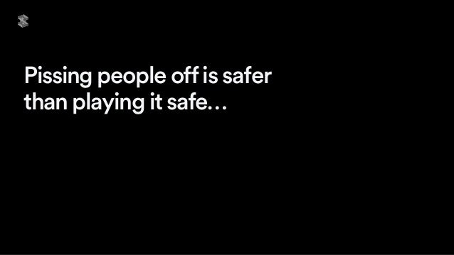 Pissing people offis safer than playing it safe…