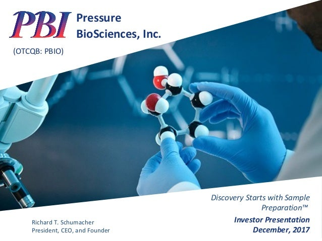 Pressure BioSciences, Inc. (OTCQB: PBIO) Discovery Starts with Sample Preparation™ Investor Presentation December, 2017 Ri...