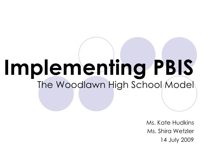 Implementing PBIS The Woodlawn High School Model Ms. Kate Hudkins Ms. Shira Wetzler 14 July 2009