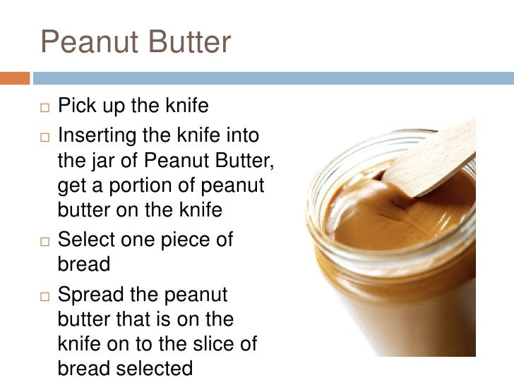 the process of making a peanut butter and jelly sandwich Activity – making peanut butter & jelly sandwiches  management, in particular,  it is necessary to focus on making sure expectations, goals, and processes are.