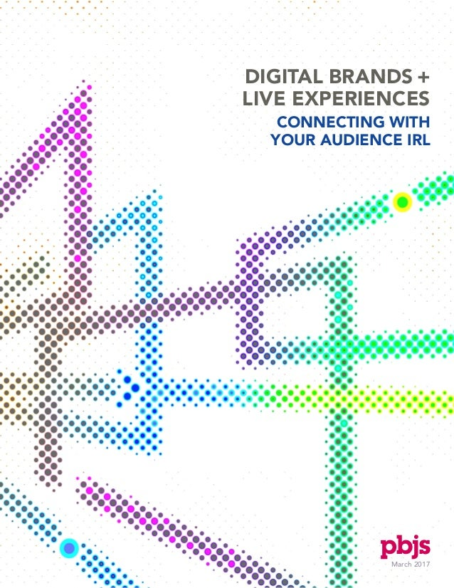 March 2017 DIGITAL BRANDS + LIVE EXPERIENCES CONNECTING WITH YOUR AUDIENCE IRL