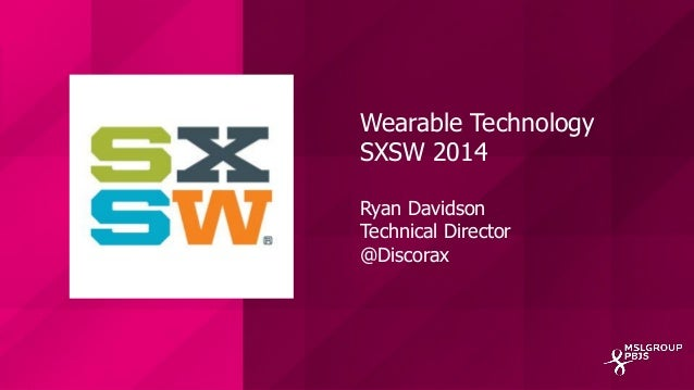 Wearable Technology SXSW 2014 Ryan Davidson Technical Director @Discorax