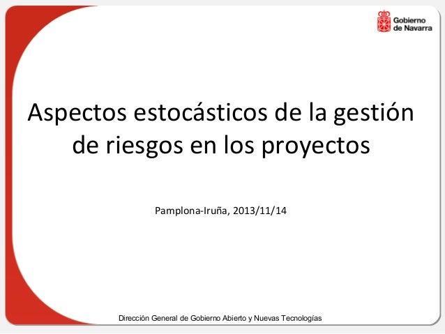 Aspectos estocásticos de la gestión de riesgos en los proyectos Pamplona-Iruña, 2013/11/14  Dirección General de Gobierno ...