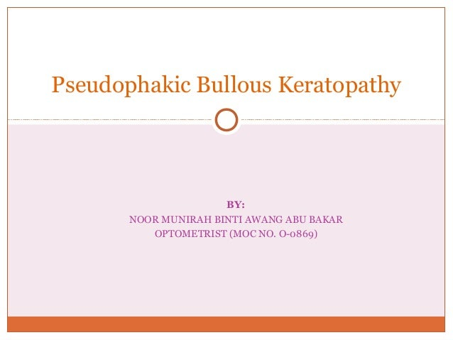 BY: NOOR MUNIRAH BINTI AWANG ABU BAKAR OPTOMETRIST (MOC NO. O-0869) Pseudophakic Bullous Keratopathy