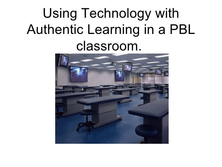 Using Technology with Authentic Learning in a PBL classroom.