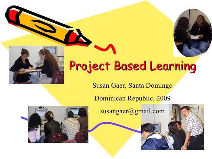 Project Based Learning     Susan Gaer, Santa Domingo     Dominican Republic, 2009       susangaer@gmail.com