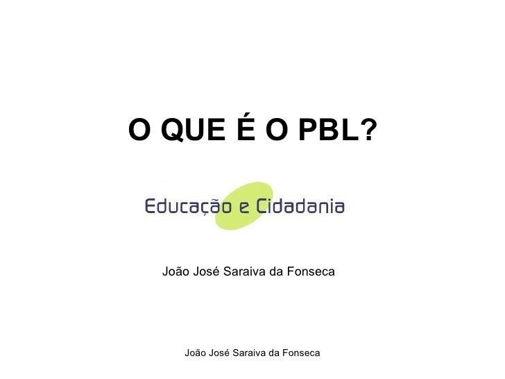O QUE É O PBL? João José Saraiva da Fonseca