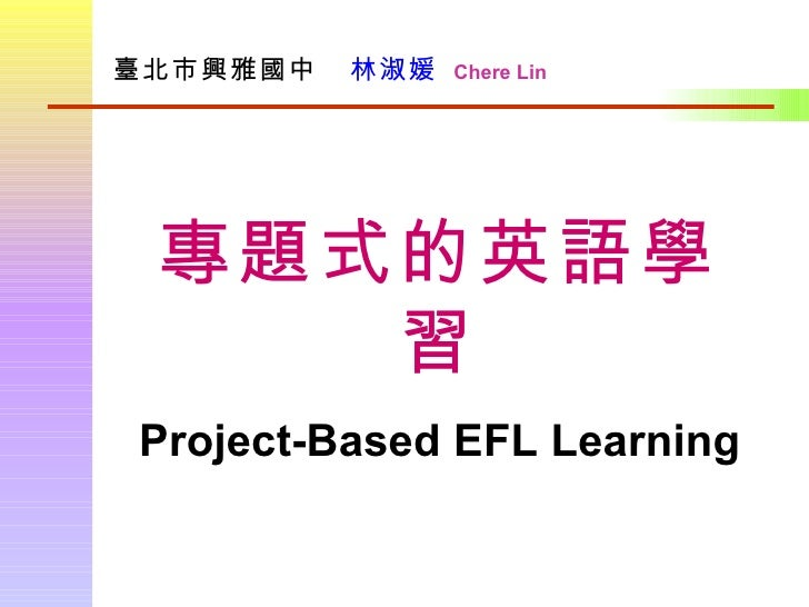 臺北市興雅國中      林淑媛   Chere Lin 專題式的英語學習 Project-Based EFL Learning