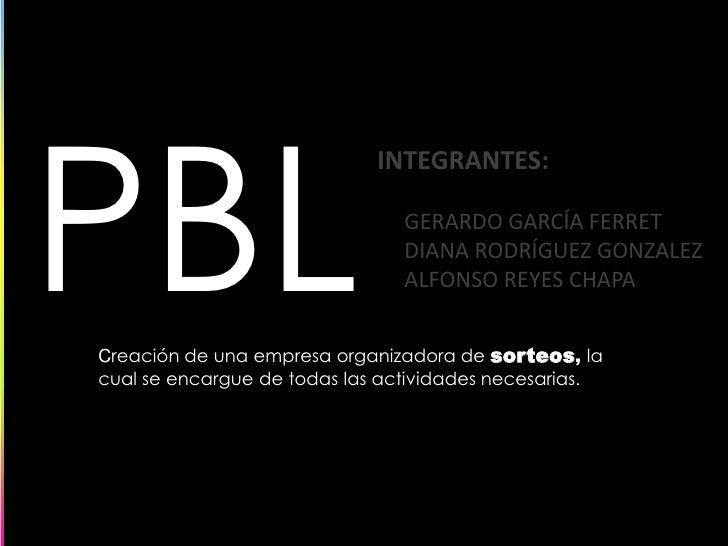 PBL<br />INTEGRANTES:<br />     GERARDO GARCÍA FERRET<br />     DIANA RODRÍGUEZ GONZALEZ<br />     ALFONSO REYES CHAPA<br ...