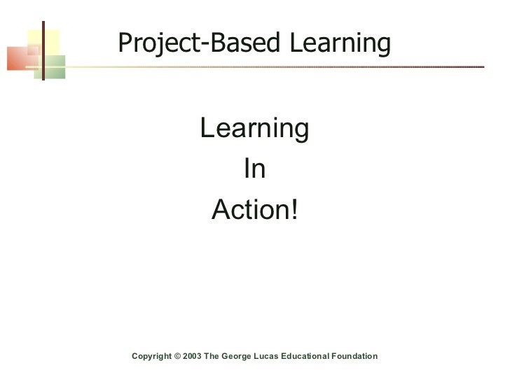 Project-Based Learning Learning In Action! Copyright © 2003 The George Lucas Educational Foundation