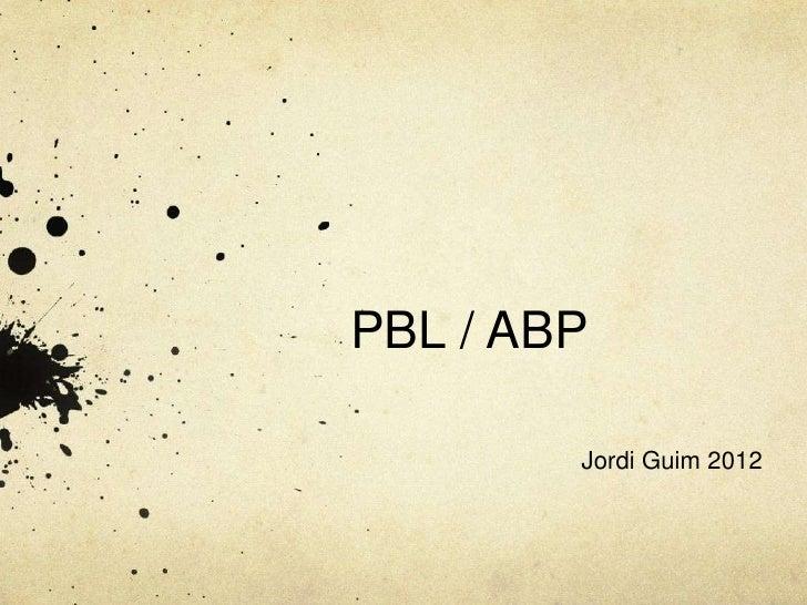 PBL / ABP        Jordi Guim 2012