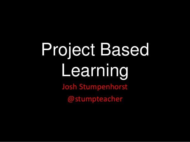 Project Based  Learning  Josh Stumpenhorst    @stumpteacher