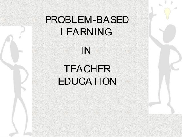 PROBLEM-BASED  LEARNING     IN  TEACHER EDUCATION