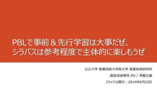 PBLで事前&先行学習は大事だぜ、 シラバスは参考程度で主体的に楽しもうぜ 公立大学 産業技術大学院大学 産業技術研究科 創造技術専攻 M2 / 斉藤之雄 スライド公開日:2014年8月23日