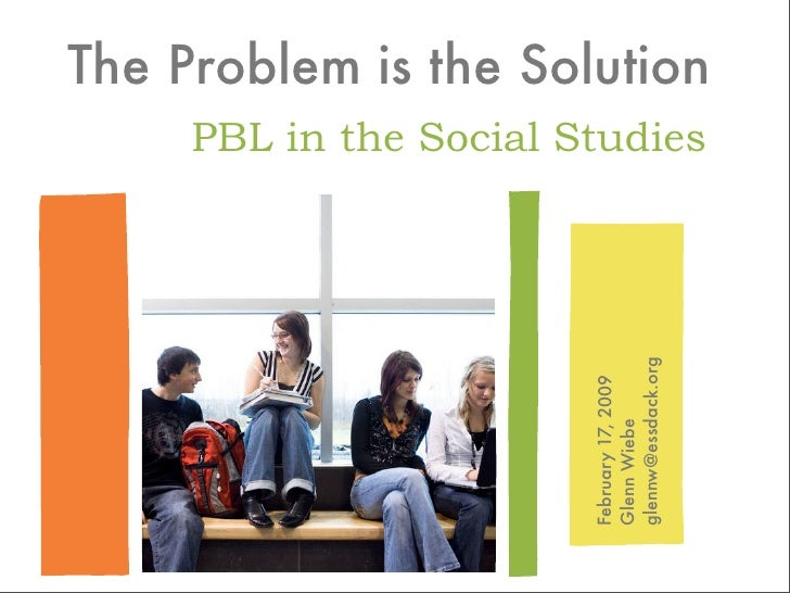 The Problem is the Solution      PBL in the Social Studies                             glennw@essdack.org                 ...