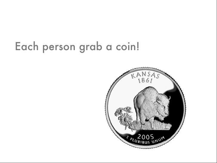 Each person grab a coin!